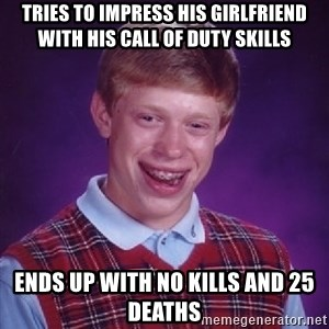 Bad Luck Brian - Tries to impress his girlfriend with his Call of Duty Skills Ends up with no kills and 25 deaths
