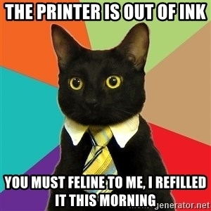 Business Cat - the printer is out of ink you must feline to me, I refilled it this morning