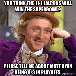 Willy Wonka - You think the 11-1 falcons will win the superbowl? Please tell me about matt ryan being 0-3 in playoffs.