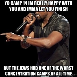 Kanye West - YO CAMP 14 IM REALLY HAPPY WITH YOU AND IMMA LET YOU FINISH BUT THE JEWS HAD ONE OF THE WORST CONCENTRATION CAMPS OF ALL TIME