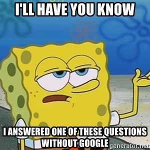 I'll have you know Spongebob - I'll have you know I answered one of these questions without google