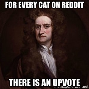 Isaac Newton - For every cat on reddit there is an upvote