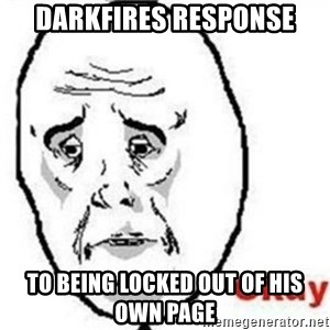 okay meme - Darkfires response to being locked out of his own page