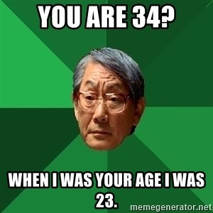 High Expectations Asian Father - You are 34? When i was your age i was 23.
