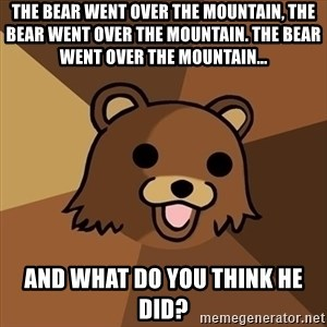 Pedobear - the bear went over the mountain, the bear went over the mountain. the bear went over the mountain... and what do you think he did?