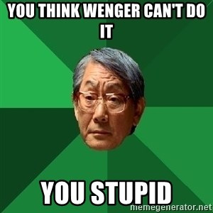 High Expectations Asian Father - YOU THINK WENGER CAN'T DO IT YOU STUPID