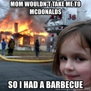 Disaster Girl - MOM WOULDN'T TAKE ME TO MCDONALDS so i had a barbecue