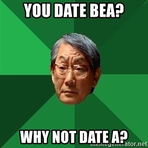 High Expectations Asian Father - YOU DATE BEA? WHY NOT DATE A?