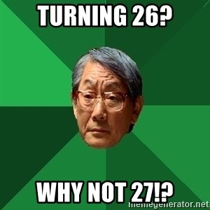 High Expectations Asian Father - turning 26? why not 27!?