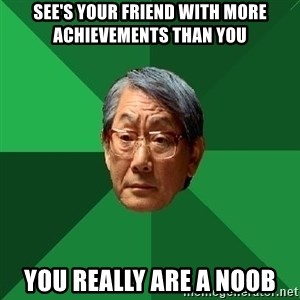 High Expectations Asian Father - See's your friend with more achievements than you you really are a noob