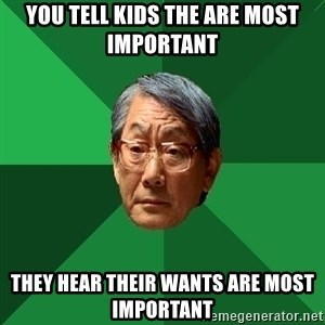 High Expectations Asian Father - you tell kids the are most important they hear their wants are most important