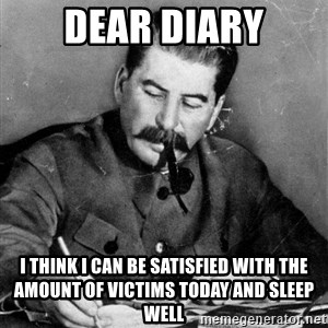 Stalin Diary - dear diary I think i can be satisfied with the amount of victims today and sleep well