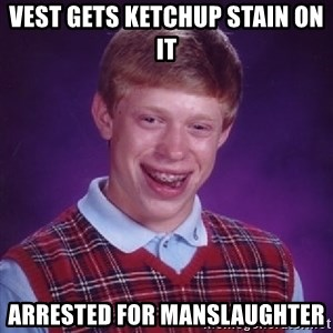 Bad Luck Brian - vest gets ketchup stain on it arrested for manslaughter