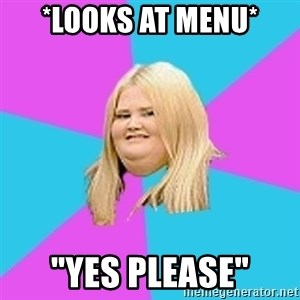 """Fat Girl - *Looks at menu* """"Yes Please"""""""