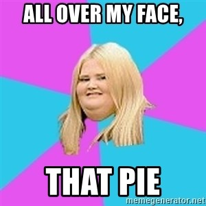 Fat Girl - all over my face, that pie