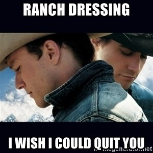 Can't Quit You - Ranch dressing I wish i could quit you