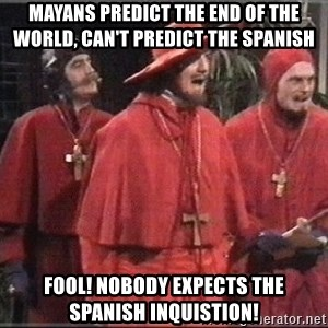 spanish inquisition - Mayans Predict the end of the world, Can't predict the Spanish FOOL! nobody expects the spanish inquistion!