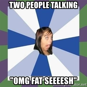 "Annoying FB girl - two people talking ""omg fat seeeesh"""