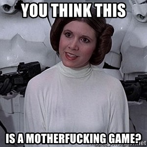 princess leia - you think THIS is a motherfucking game?