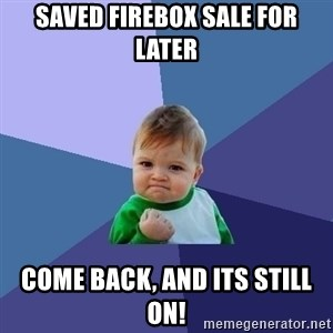 Success Kid - Saved firebox sale for later Come back, and its still on!
