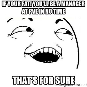 Yeah....Sure - IF YOUR FAT! YOU'LL BE A MANAGER AT PVE IN NO TIME THAT'S FOR SURE
