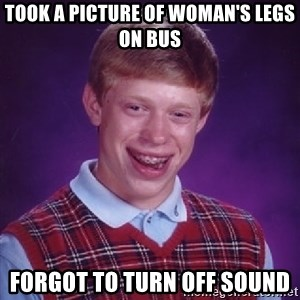 Bad Luck Brian - took a picture of woman's legs on bus forgot to turn off sound