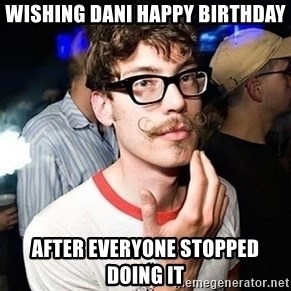 Super Smart Hipster - Wishing Dani happy birthday after everyone stopped doing it