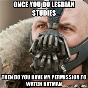 Bane - ONCE YOU DO LESBIAN STUDIES THEN DO YOU HAVE MY PERMISSION TO WATCH BATMAN