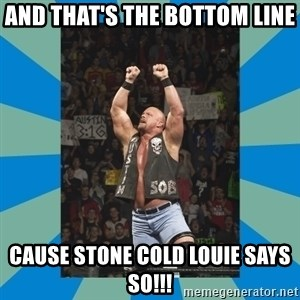 stone cold steve austin - And that's the bottom line Cause stone cold Louie says so!!!