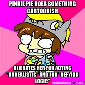 """rabid idiot brony - pinkie pie does something cartoonish alienates her for acting """"unrealistic"""" and for """"defying logic"""""""
