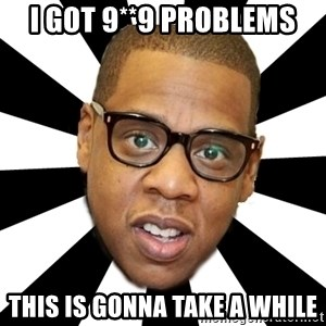 JayZ 99 Problems - i got 9**9 problems this is gonna take a while