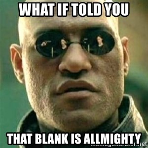 what if i told you matri - what if told you that blank is allmighty