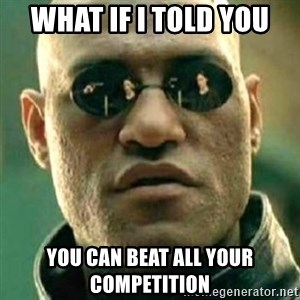 what if i told you matri - what if i told you  you can beat all your competition