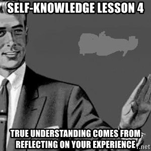 Correction Man  - self-knowledge lesson 4 true understanding comes from reflecting on your experience