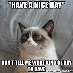 "Grumpy cat 5 - ""Have a nice day"" Don't tell me what kind of day to have"