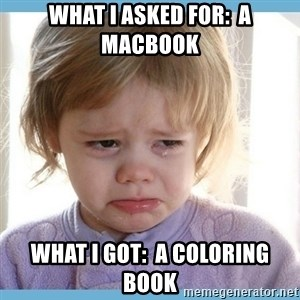 crying kid - What I asked for:  a Macbook What I got:  a coloring book
