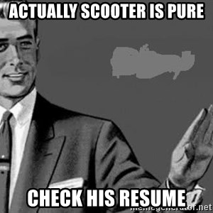 Correction Man  - ACTUALLY SCOOTER IS PURE CHECK HIS RESUME