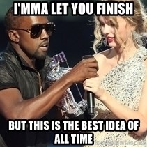 Kanye West Taylor Swift - I'mma let you finish but this is the best idea of all time