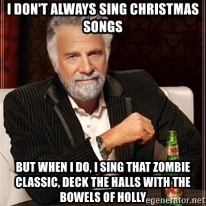 The Most Interesting Man In The World - i don't always sing christmas songs but when I do, i sing that zombie classic, deck the halls with the bowels of holly