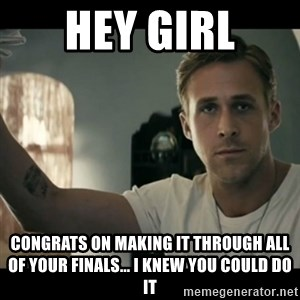 ryan gosling hey girl - Hey girl COngrats on making it through all of your finals... i knew you could do it