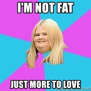 Fat Girl - i'm not fat just more to love