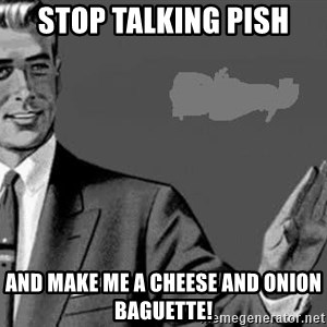 Correction Man  - stop talking pish and make me a cheese and onion baguette!