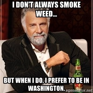 The Most Interesting Man In The World - I don't always smoke weed... But when I do, I prefer to be in Washington.