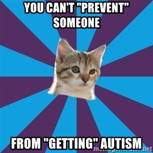 """Autistic Kitten - You can't """"Prevent"""" someone from """"getting"""" autism"""