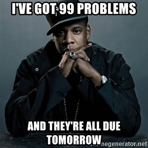 Jay Z problem - i've got 99 problems and they're all due tomorrow