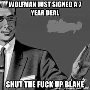 Correction Man  - WOLFMAN JUST SIGNED A 7 YEAR DEAL SHUT THE FUCK UP BLAKE
