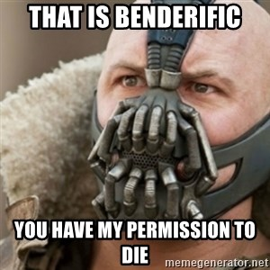 Bane - That is benderific You have my permission to die