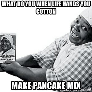 Aunt Jemima - what do you when life hands you cotton make pancake mix