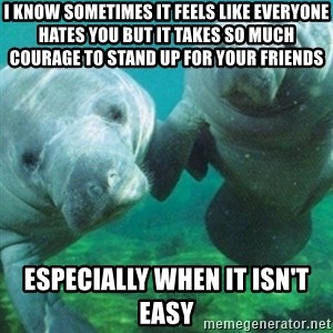 Manatee - I know sometimes it feels like everyone hates you but it takes so much courage to stand up for your friends especially when it isn't easy