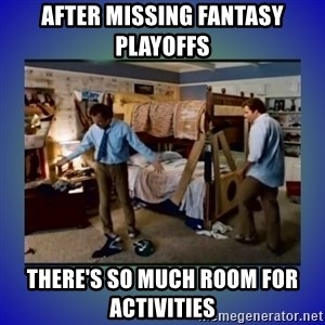 There's so much more room - After missing Fantasy Playoffs There's So much room for ACTIVITIES
